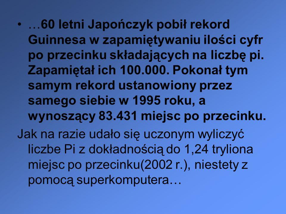 …60 letni Japończyk pobił rekord Guinnesa w zapamiętywaniu ilości cyfr po przecinku składających na liczbę pi. Zapamiętał ich 100.000. Pokonał tym samym rekord ustanowiony przez samego siebie w 1995 roku, a wynoszący 83.431 miejsc po przecinku.