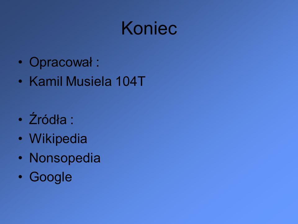Koniec Opracował : Kamil Musiela 104T Źródła : Wikipedia Nonsopedia