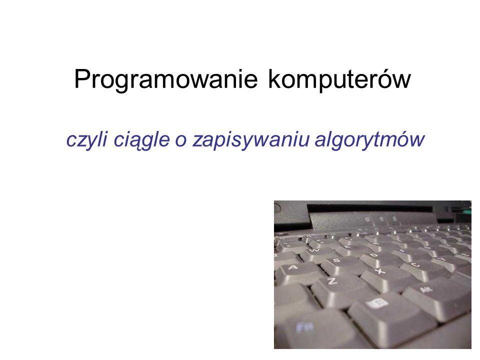 Programowanie komputerów czyli ciągle o zapisywaniu algorytmów