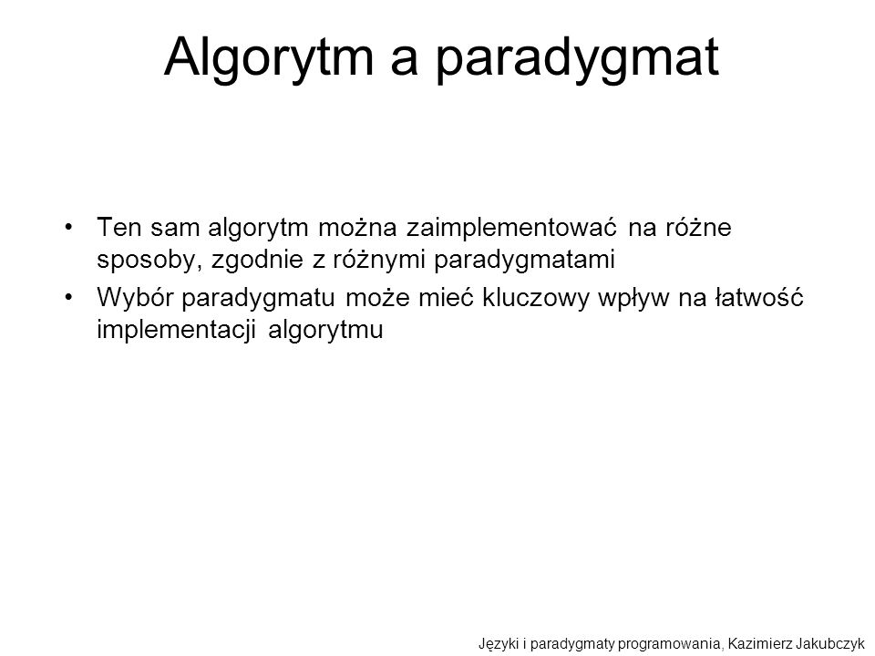 Algorytm a paradygmat Ten sam algorytm można zaimplementować na różne sposoby, zgodnie z różnymi paradygmatami.