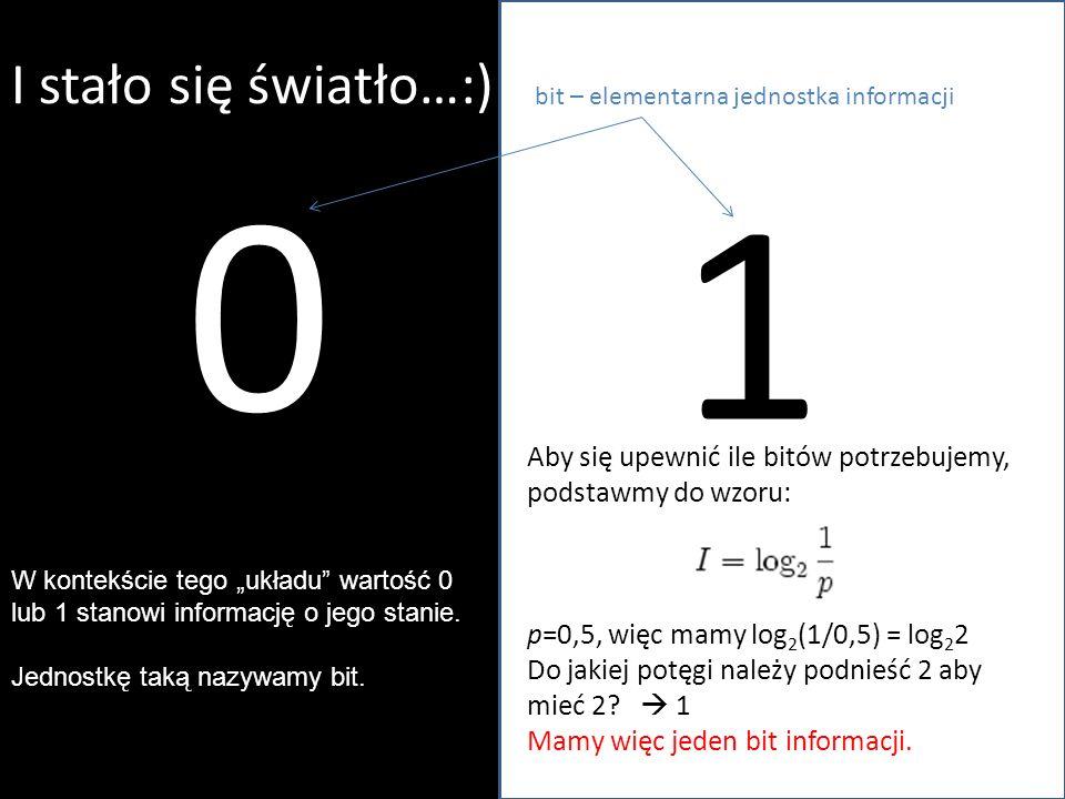 I stało się światło…:) bit – elementarna jednostka informacji. 1. Aby się upewnić ile bitów potrzebujemy, podstawmy do wzoru: