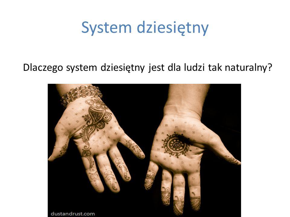 System dziesiętny Dlaczego system dziesiętny jest dla ludzi tak naturalny