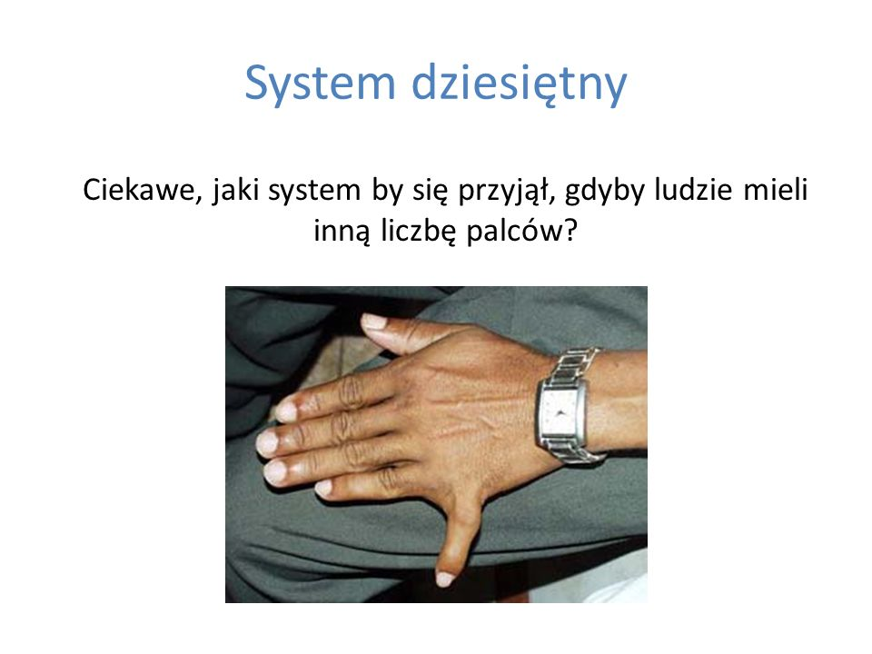 System dziesiętny Ciekawe, jaki system by się przyjął, gdyby ludzie mieli inną liczbę palców