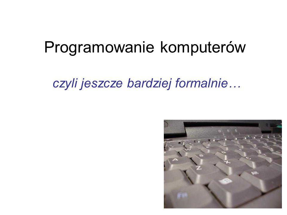 Programowanie komputerów czyli jeszcze bardziej formalnie…