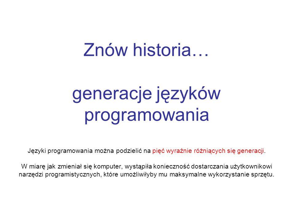 Znów historia… generacje języków programowania Języki programowania można podzielić na pięć wyraźnie różniących się generacji.