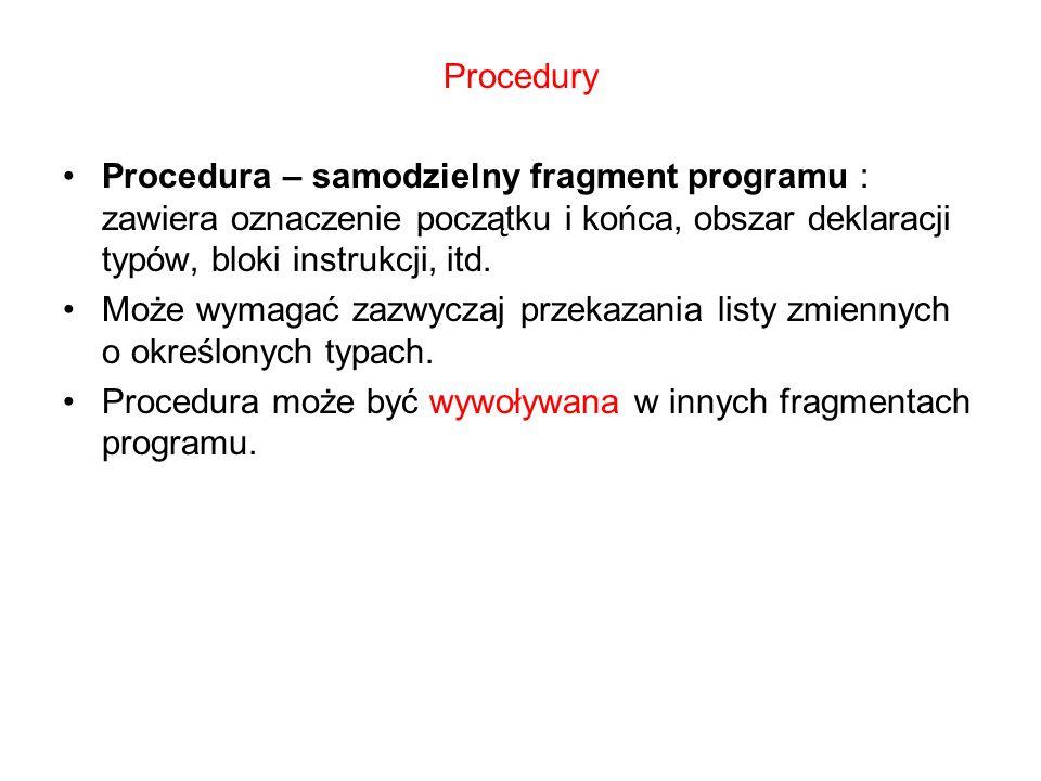 Procedury Procedura – samodzielny fragment programu : zawiera oznaczenie początku i końca, obszar deklaracji typów, bloki instrukcji, itd.