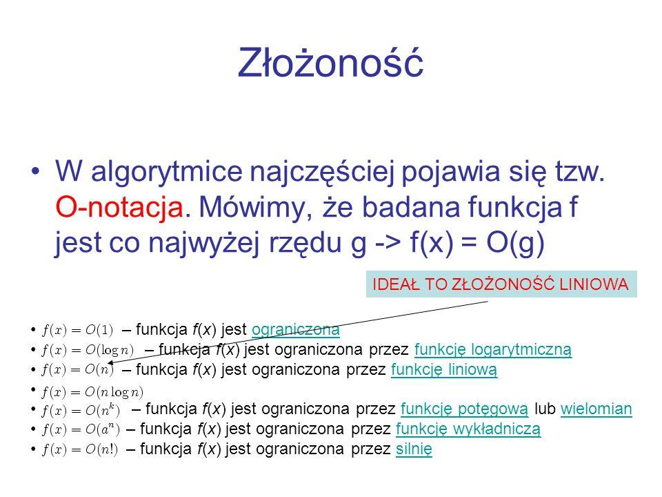 Złożoność W algorytmice najczęściej pojawia się tzw. O-notacja. Mówimy, że badana funkcja f jest co najwyżej rzędu g -> f(x) = O(g)
