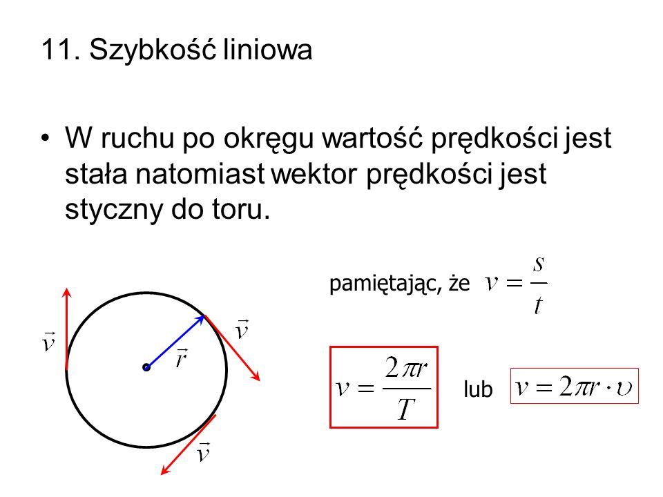 11. Szybkość liniowa W ruchu po okręgu wartość prędkości jest stała natomiast wektor prędkości jest styczny do toru.