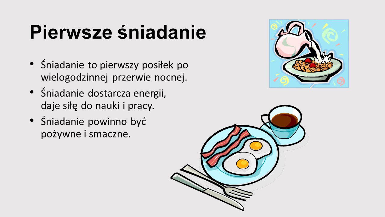 Pierwsze śniadanie Śniadanie to pierwszy posiłek po wielogodzinnej przerwie nocnej. Śniadanie dostarcza energii, daje siłę do nauki i pracy.