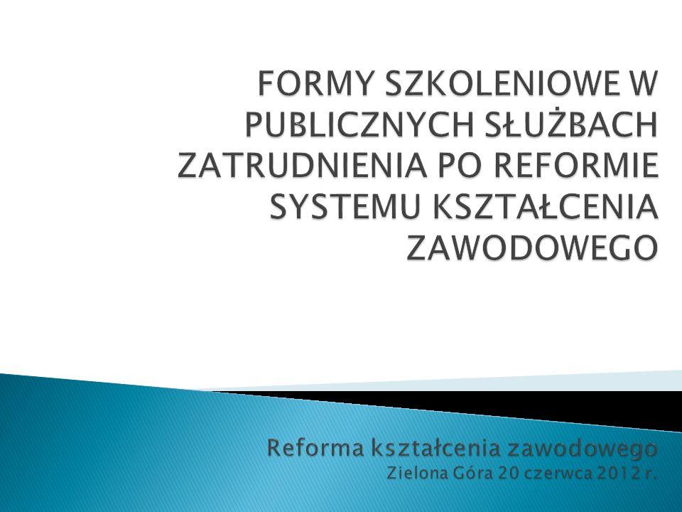 FORMY SZKOLENIOWE W PUBLICZNYCH SŁUŻBACH ZATRUDNIENIA PO REFORMIE SYSTEMU KSZTAŁCENIA ZAWODOWEGO Reforma kształcenia zawodowego Zielona Góra 20 czerwca 2012 r.