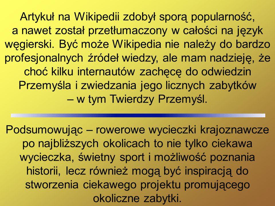 Artykuł na Wikipedii zdobył sporą popularność, a nawet został przetłumaczony w całości na język węgierski. Być może Wikipedia nie należy do bardzo profesjonalnych źródeł wiedzy, ale mam nadzieję, że choć kilku internautów zachęcę do odwiedzin Przemyśla i zwiedzania jego licznych zabytków – w tym Twierdzy Przemyśl.