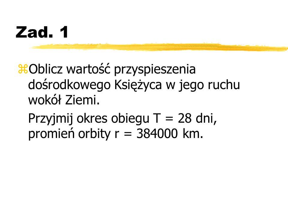 Zad. 1 Oblicz wartość przyspieszenia dośrodkowego Księżyca w jego ruchu wokół Ziemi.