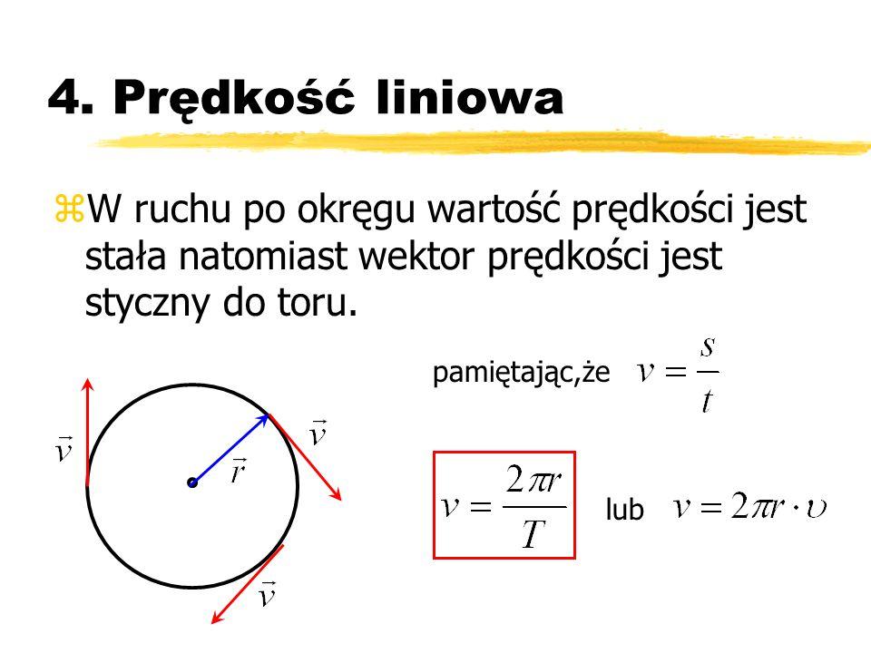 4. Prędkość liniowa W ruchu po okręgu wartość prędkości jest stała natomiast wektor prędkości jest styczny do toru.