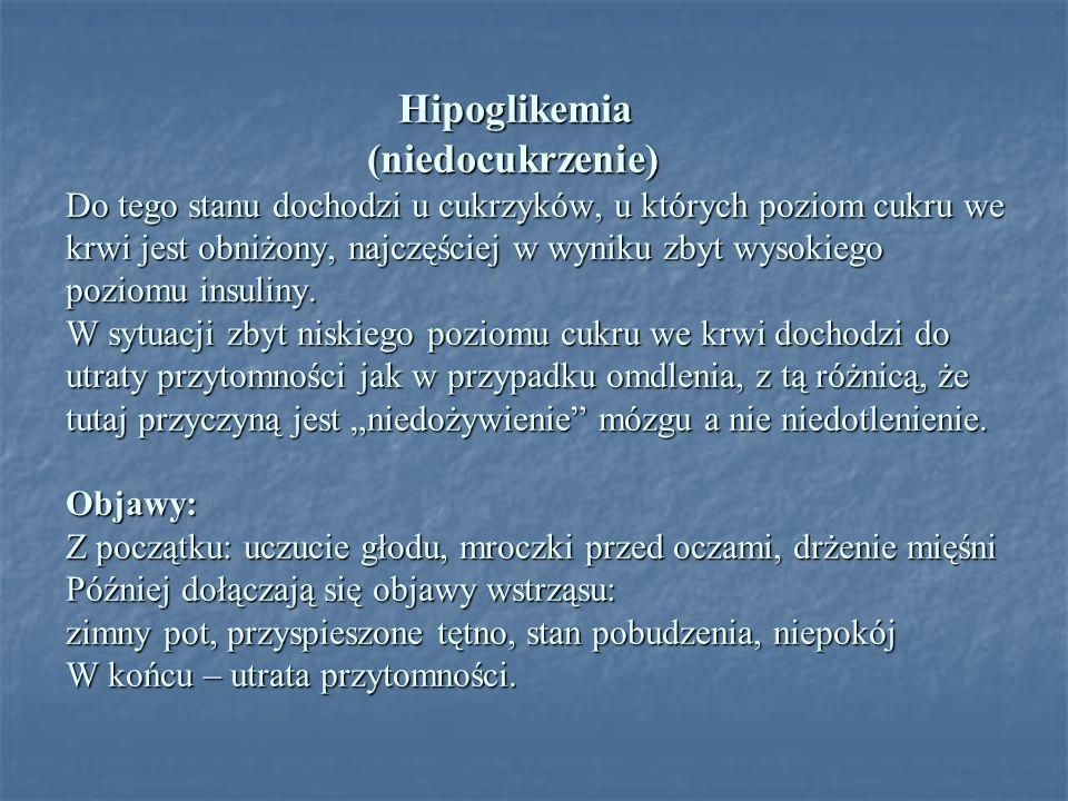 Hipoglikemia (niedocukrzenie) Do tego stanu dochodzi u cukrzyków, u których poziom cukru we krwi jest obniżony, najczęściej w wyniku zbyt wysokiego poziomu insuliny.