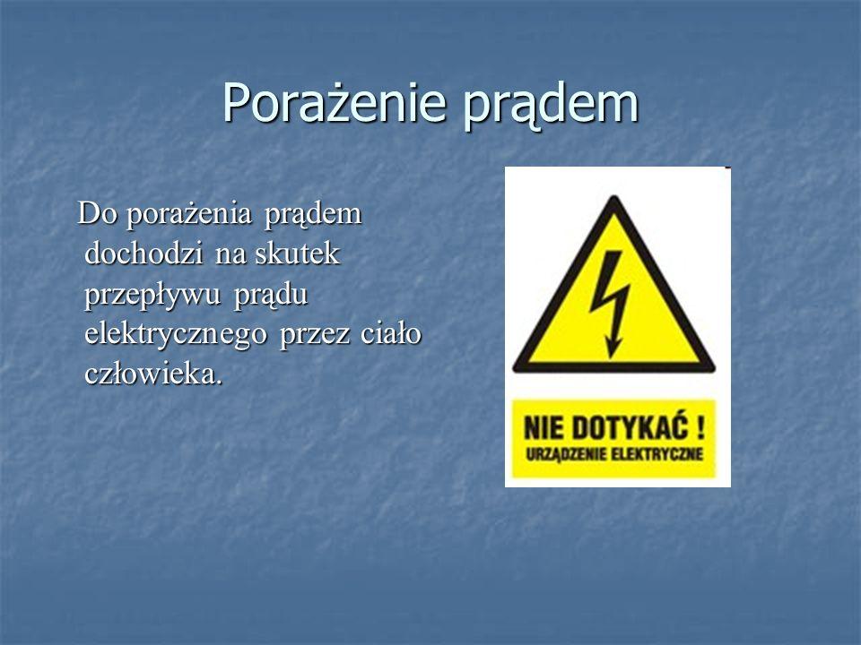 Porażenie prądem Do porażenia prądem dochodzi na skutek przepływu prądu elektrycznego przez ciało człowieka.