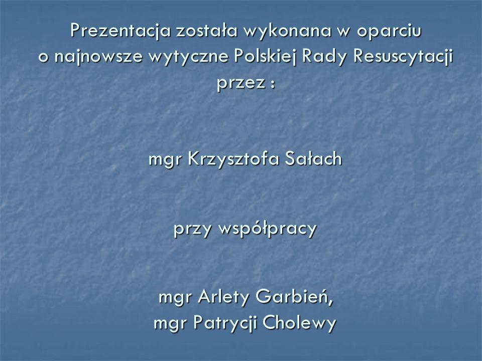 Prezentacja została wykonana w oparciu o najnowsze wytyczne Polskiej Rady Resuscytacji przez : mgr Krzysztofa Sałach przy współpracy mgr Arlety Garbień, mgr Patrycji Cholewy