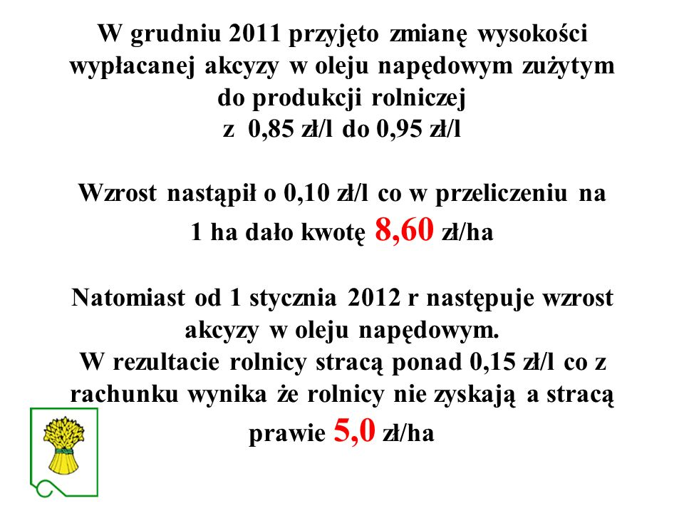 W grudniu 2011 przyjęto zmianę wysokości wypłacanej akcyzy w oleju napędowym zużytym do produkcji rolniczej z 0,85 zł/l do 0,95 zł/l Wzrost nastąpił o 0,10 zł/l co w przeliczeniu na 1 ha dało kwotę 8,60 zł/ha Natomiast od 1 stycznia 2012 r następuje wzrost akcyzy w oleju napędowym.