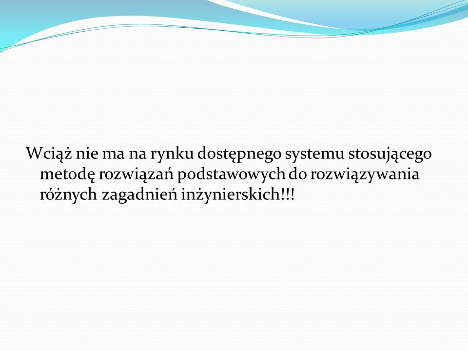 Wciąż nie ma na rynku dostępnego systemu stosującego metodę rozwiązań podstawowych do rozwiązywania różnych zagadnień inżynierskich!!!