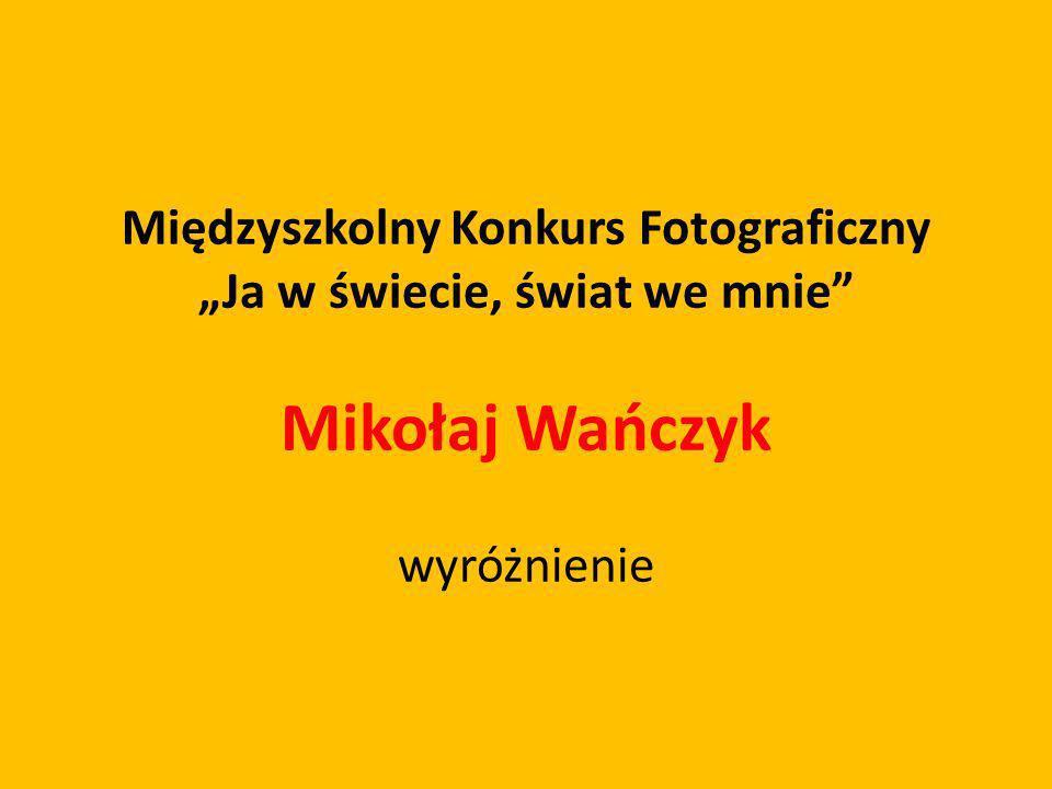 """Międzyszkolny Konkurs Fotograficzny """"Ja w świecie, świat we mnie"""