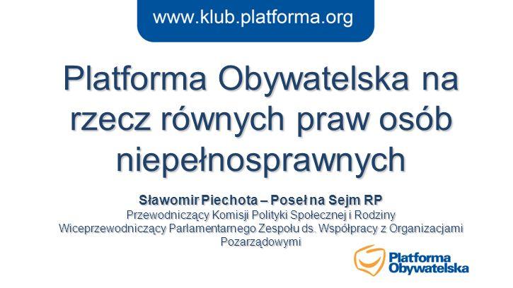 Platforma Obywatelska na rzecz równych praw osób niepełnosprawnych Sławomir Piechota – Poseł na Sejm RP Przewodniczący Komisji Polityki Społecznej i Rodziny Wiceprzewodniczący Parlamentarnego Zespołu ds.