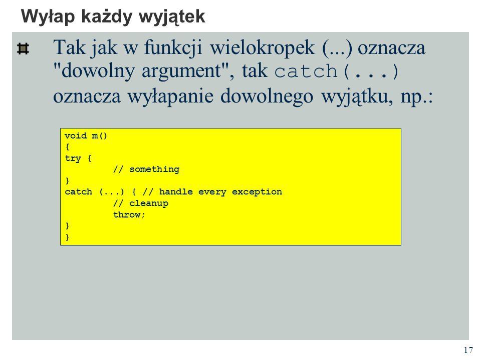 Wyłap każdy wyjątek Tak jak w funkcji wielokropek (...) oznacza dowolny argument , tak catch(...) oznacza wyłapanie dowolnego wyjątku, np.:
