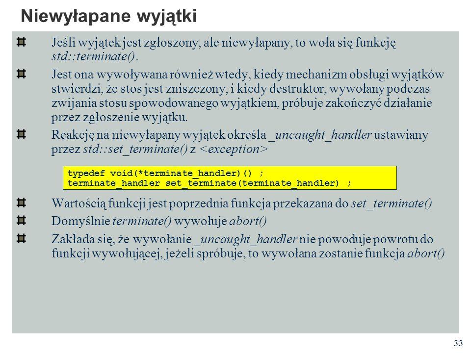 Niewyłapane wyjątki Jeśli wyjątek jest zgłoszony, ale niewyłapany, to woła się funkcję std::terminate().