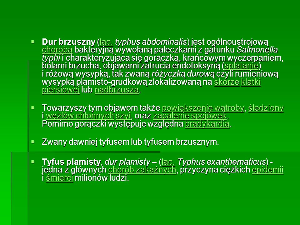 Dur brzuszny (łac. typhus abdominalis) jest ogólnoustrojową chorobą bakteryjną wywołaną pałeczkami z gatunku Salmonella typhi i charakteryzująca się gorączką, krańcowym wyczerpaniem, bólami brzucha, objawami zatrucia endotoksyną (splątanie) i różową wysypką, tak zwaną różyczką durową czyli rumieniową wysypką plamisto-grudkową zlokalizowaną na skórze klatki piersiowej lub nadbrzusza.