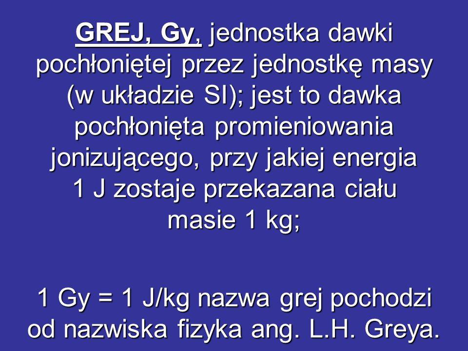 1 Gy = 1 J/kg nazwa grej pochodzi od nazwiska fizyka ang. L.H. Greya.