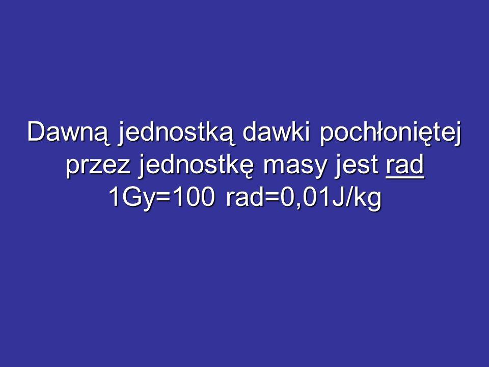 Dawną jednostką dawki pochłoniętej przez jednostkę masy jest rad 1Gy=100 rad=0,01J/kg