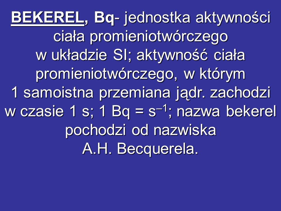 BEKEREL, Bq- jednostka aktywności ciała promieniotwórczego w układzie SI; aktywność ciała promieniotwórczego, w którym 1 samoistna przemiana jądr.