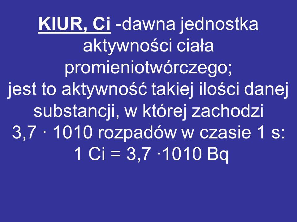 KIUR, Ci -dawna jednostka aktywności ciała promieniotwórczego; jest to aktywność takiej ilości danej substancji, w której zachodzi 3,7 · 1010 rozpadów w czasie 1 s: 1 Ci = 3,7 ·1010 Bq