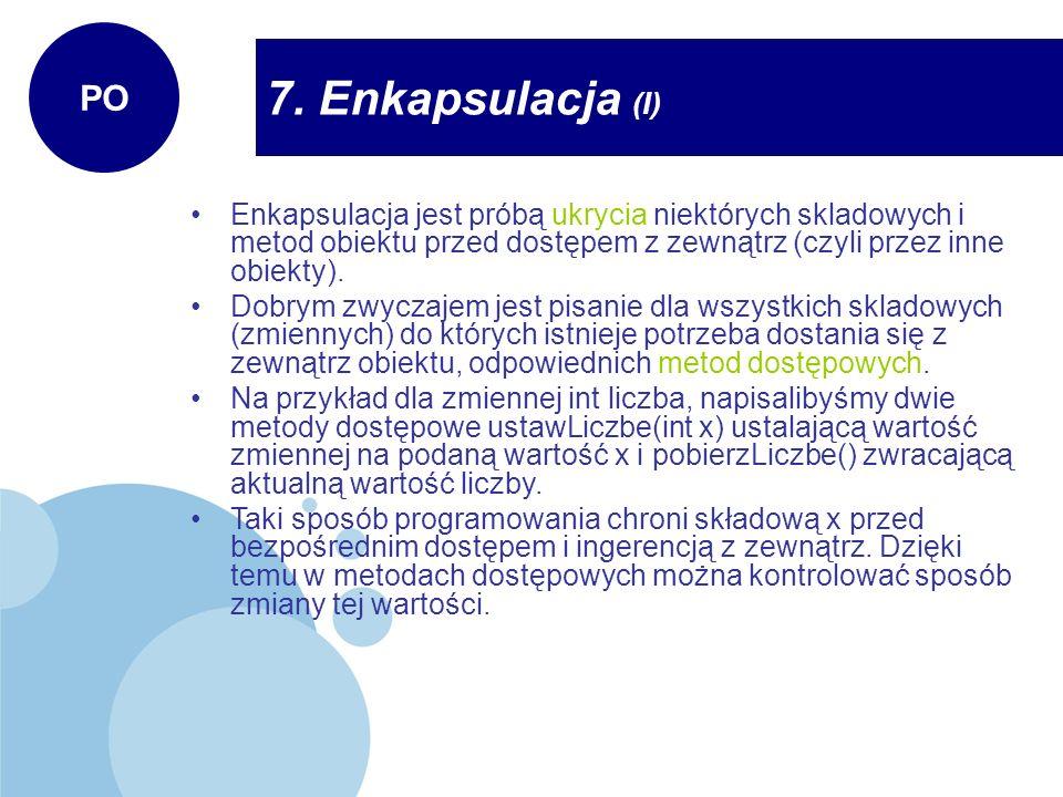 PO 7. Enkapsulacja (I) Enkapsulacja jest próbą ukrycia niektórych skladowych i metod obiektu przed dostępem z zewnątrz (czyli przez inne obiekty).