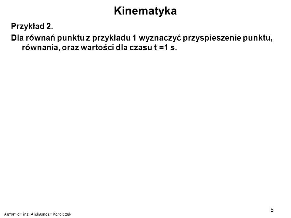 KinematykaPrzykład 2. Dla równań punktu z przykładu 1 wyznaczyć przyspieszenie punktu, równania, oraz wartości dla czasu t =1 s.