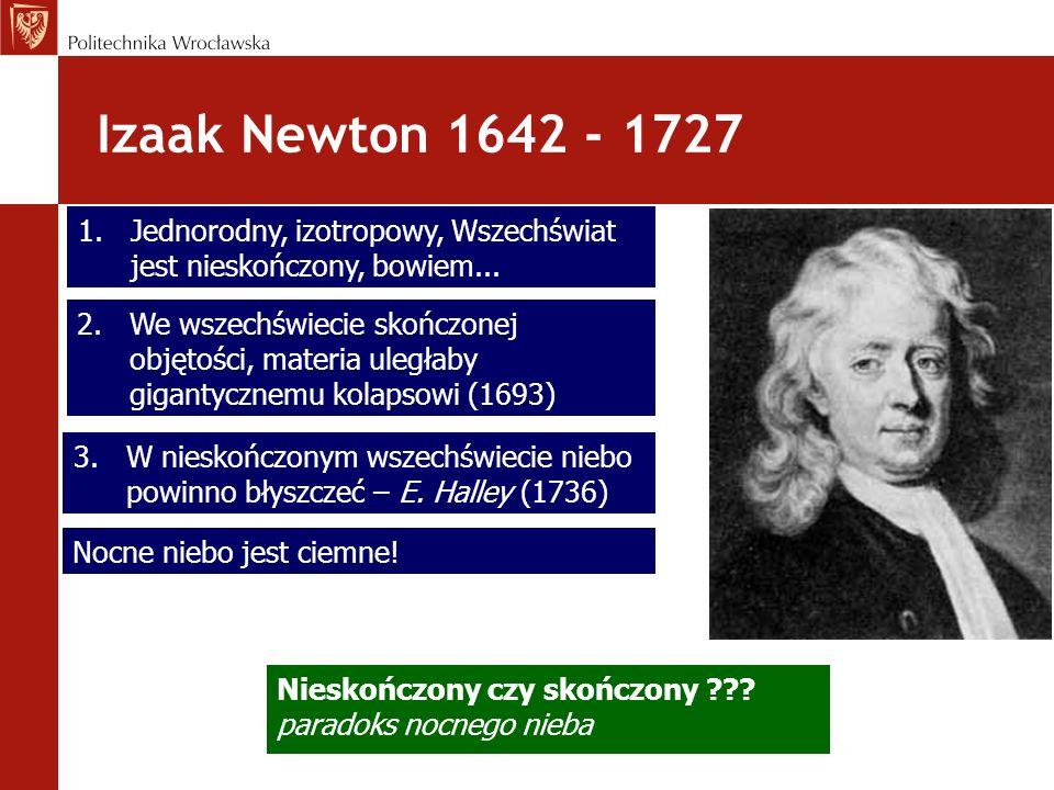 Izaak Newton 1642 - 1727 Jednorodny, izotropowy, Wszechświat jest nieskończony, bowiem...