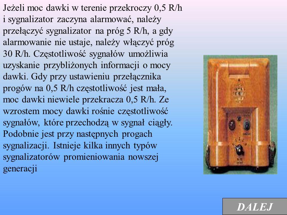 Jeżeli moc dawki w terenie przekroczy 0,5 R/h i sygnalizator zaczyna alarmować, należy przełączyć sygnalizator na próg 5 R/h, a gdy alarmowanie nie ustaje, należy włączyć próg 30 R/h. Częstotliwość sygnałów umożliwia uzyskanie przybliżonych informacji o mocy dawki. Gdy przy ustawieniu przełącznika progów na 0,5 R/h częstotliwość jest mała, moc dawki niewiele przekracza 0,5 R/h. Ze wzrostem mocy dawki rośnie częstotliwość sygnałów, które przechodzą w sygnał ciągły. Podobnie jest przy następnych progach sygnalizacji. Istnieje kilka innych typów sygnalizatorów promieniowania nowszej generacji