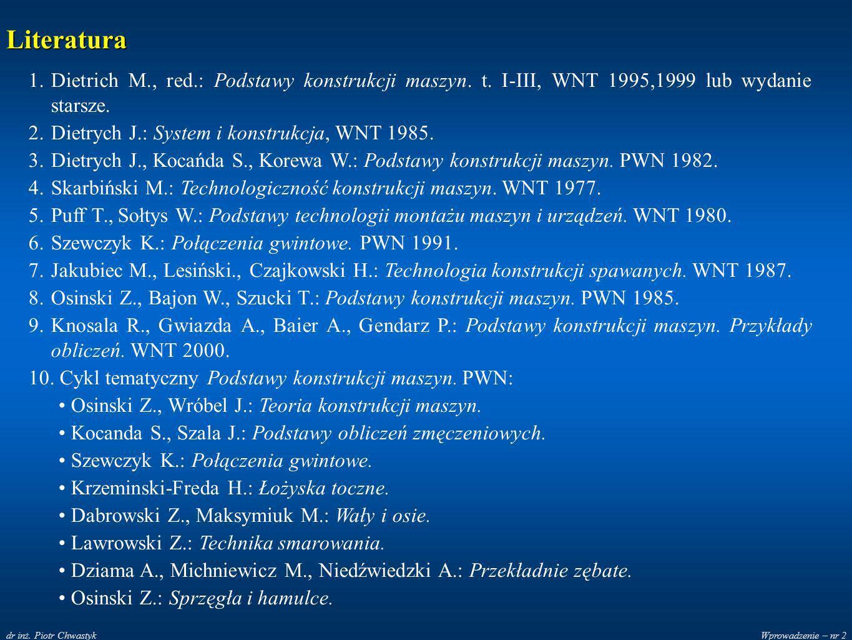 Literatura Dietrich M., red.: Podstawy konstrukcji maszyn. t. I-III, WNT 1995,1999 lub wydanie starsze.