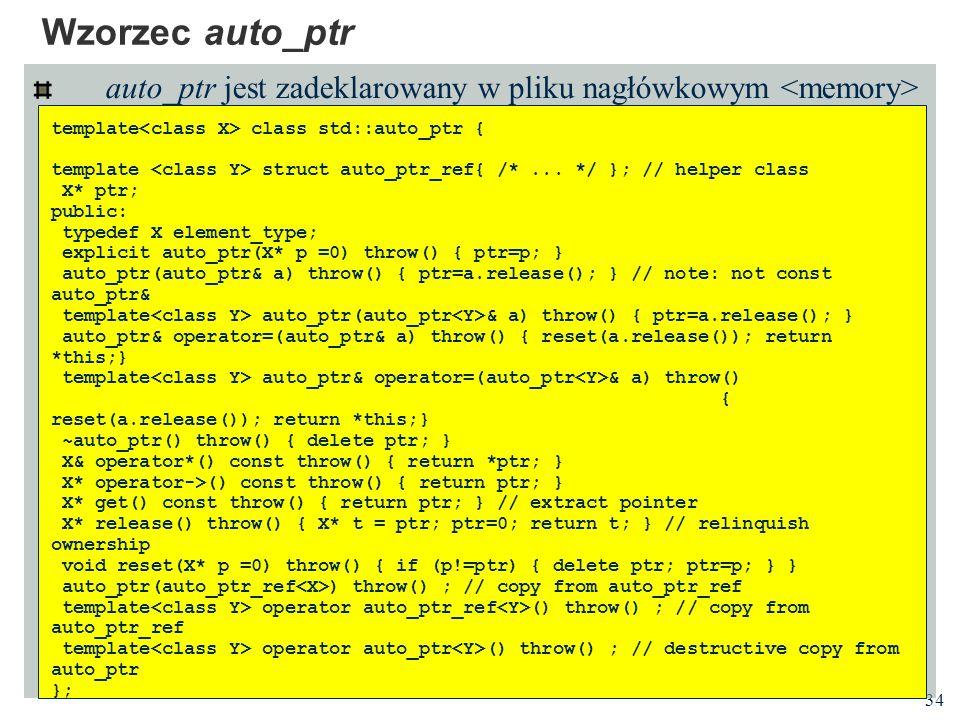Wzorzec auto_ptr auto_ptr jest zadeklarowany w pliku nagłówkowym <memory> template<class X> class std::auto_ptr {