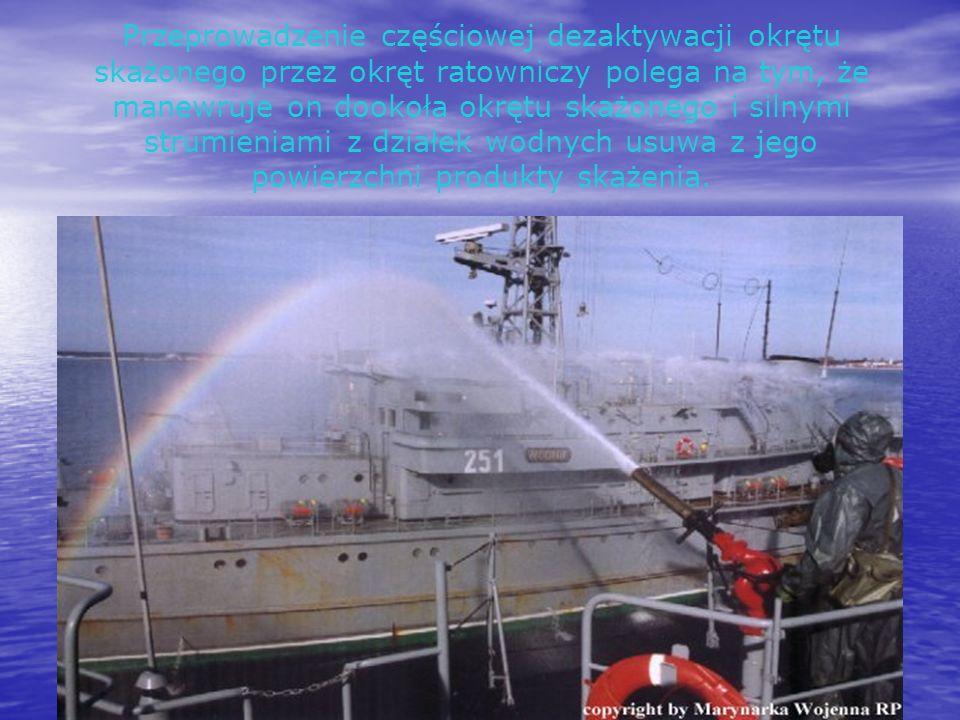 Przeprowadzenie częściowej dezaktywacji okrętu skażonego przez okręt ratowniczy polega na tym, że manewruje on dookoła okrętu skażonego i silnymi strumieniami z działek wodnych usuwa z jego powierzchni produkty skażenia.