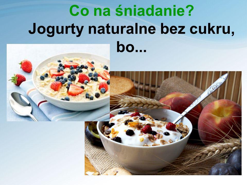 Co na śniadanie Jogurty naturalne bez cukru, bo...
