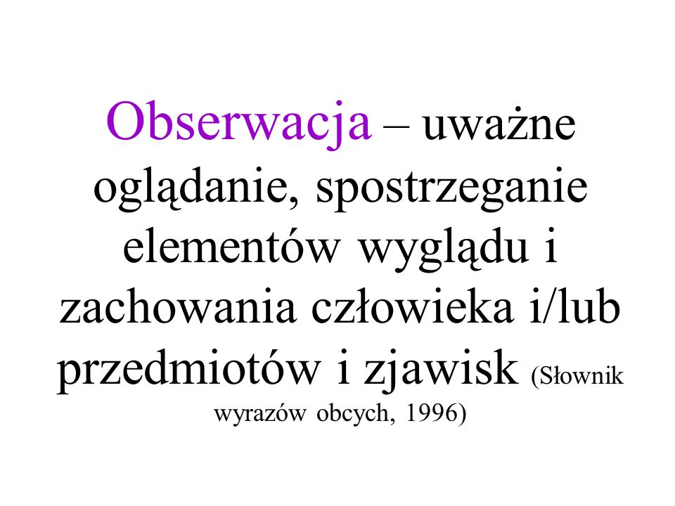 Obserwacja – uważne oglądanie, spostrzeganie elementów wyglądu i zachowania człowieka i/lub przedmiotów i zjawisk (Słownik wyrazów obcych, 1996)