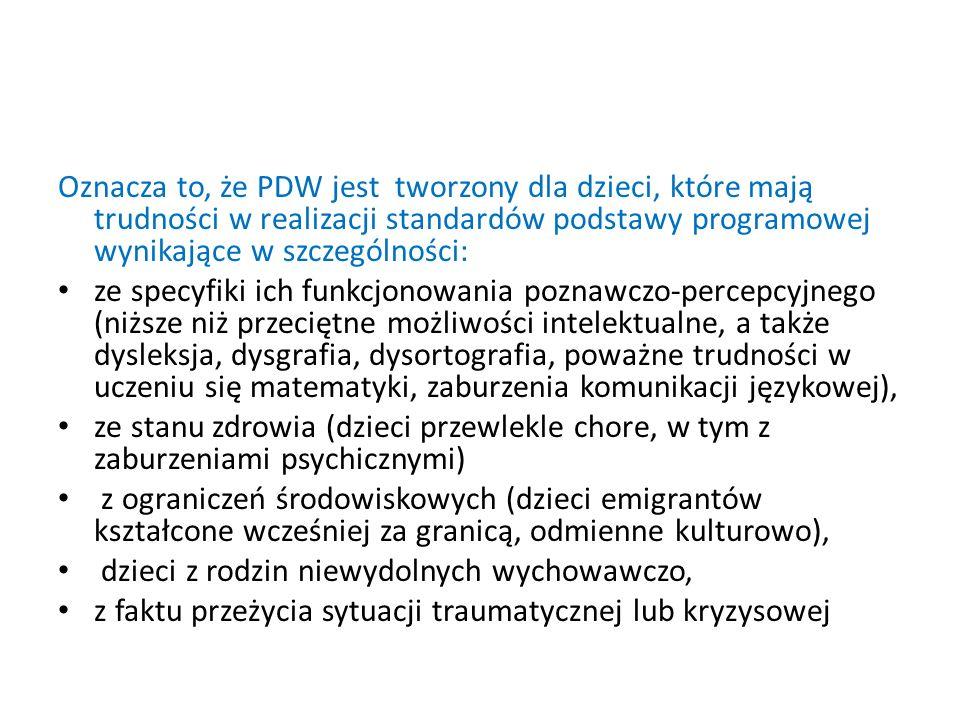 Oznacza to, że PDW jest tworzony dla dzieci, które mają trudności w realizacji standardów podstawy programowej wynikające w szczególności: