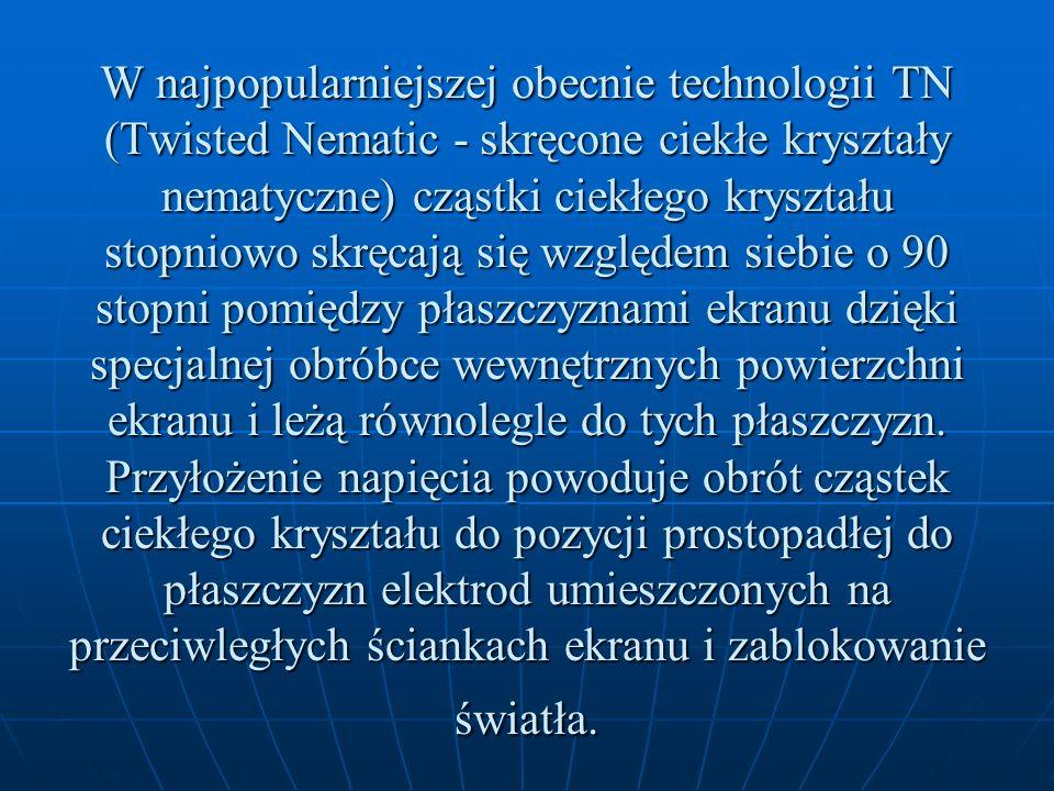W najpopularniejszej obecnie technologii TN (Twisted Nematic - skręcone ciekłe kryształy nematyczne) cząstki ciekłego kryształu stopniowo skręcają się względem siebie o 90 stopni pomiędzy płaszczyznami ekranu dzięki specjalnej obróbce wewnętrznych powierzchni ekranu i leżą równolegle do tych płaszczyzn.