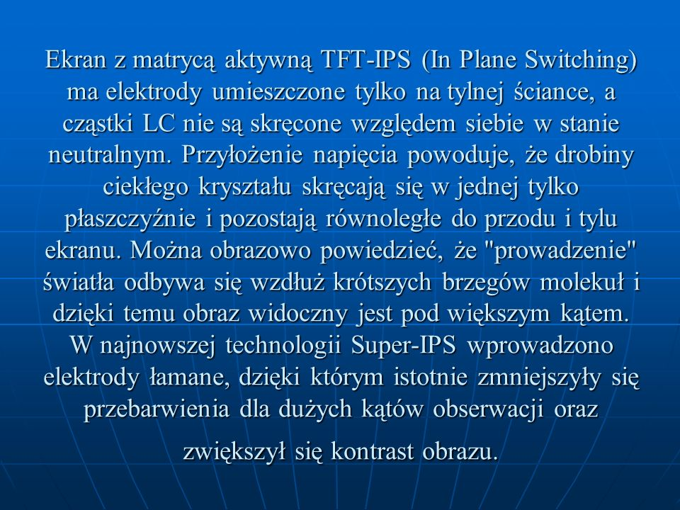 Ekran z matrycą aktywną TFT-IPS (In Plane Switching) ma elektrody umieszczone tylko na tylnej ściance, a cząstki LC nie są skręcone względem siebie w stanie neutralnym.