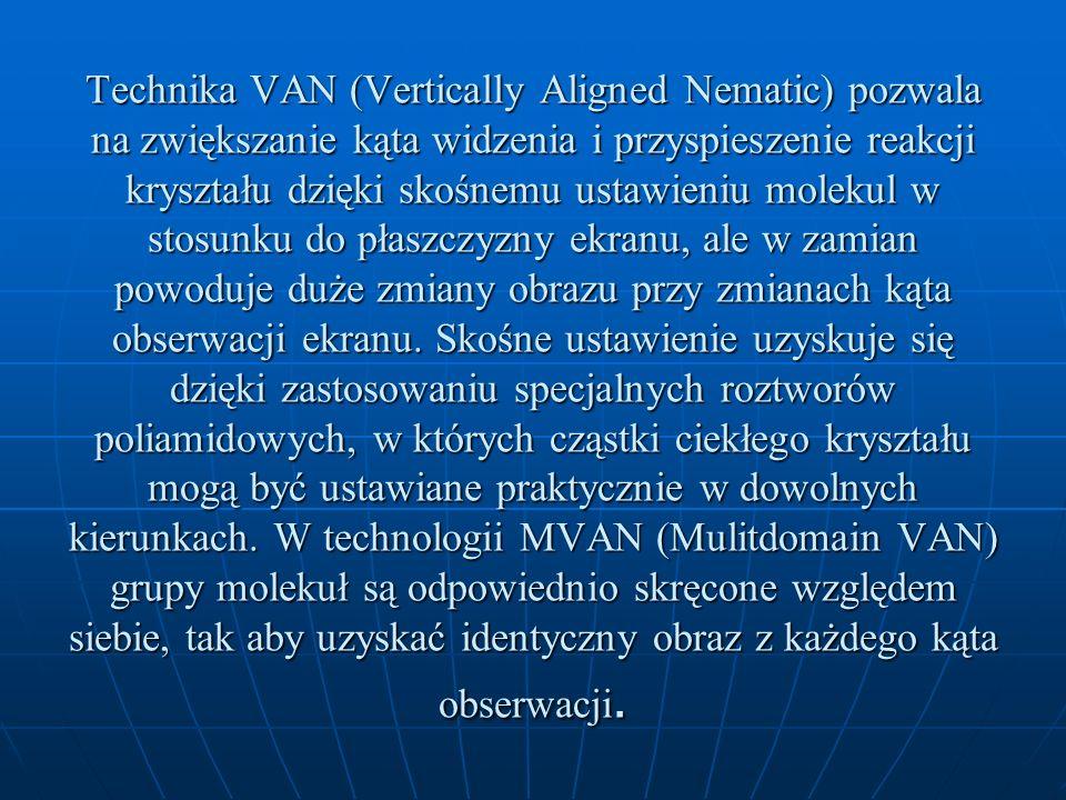 Technika VAN (Vertically Aligned Nematic) pozwala na zwiększanie kąta widzenia i przyspieszenie reakcji kryształu dzięki skośnemu ustawieniu molekul w stosunku do płaszczyzny ekranu, ale w zamian powoduje duże zmiany obrazu przy zmianach kąta obserwacji ekranu.