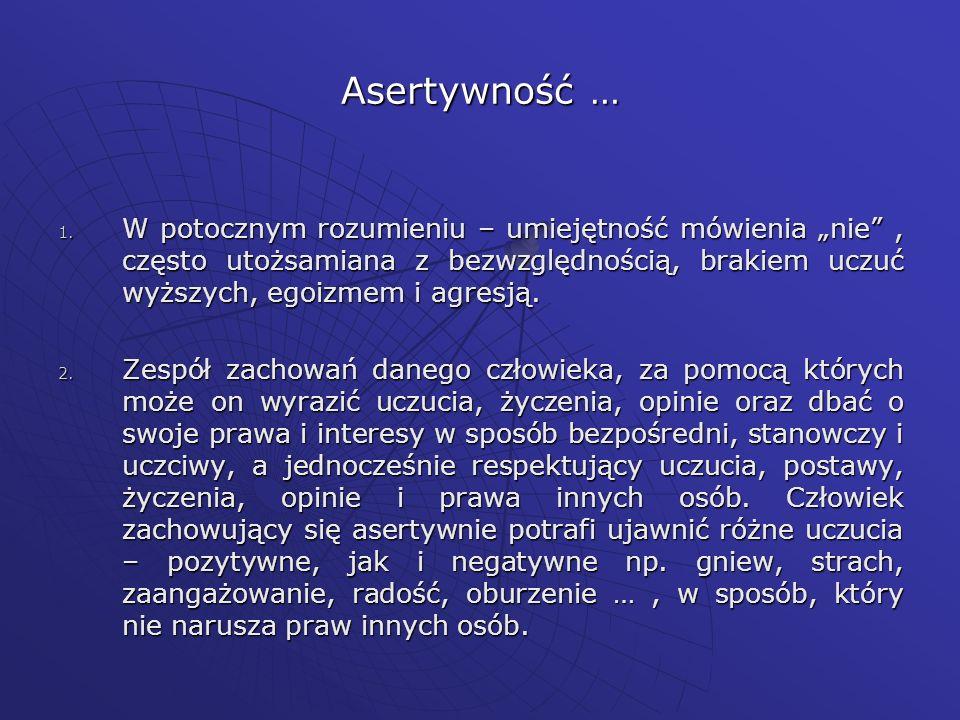 """Asertywność …W potocznym rozumieniu – umiejętność mówienia """"nie , często utożsamiana z bezwzględnością, brakiem uczuć wyższych, egoizmem i agresją."""