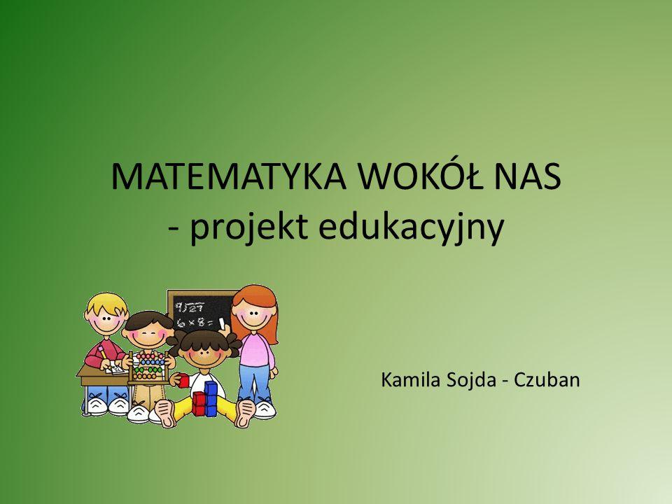 MATEMATYKA WOKÓŁ NAS - projekt edukacyjny Kamila Sojda - Czuban