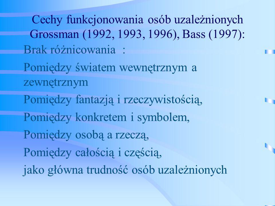 Cechy funkcjonowania osób uzależnionych Grossman (1992, 1993, 1996), Bass (1997):