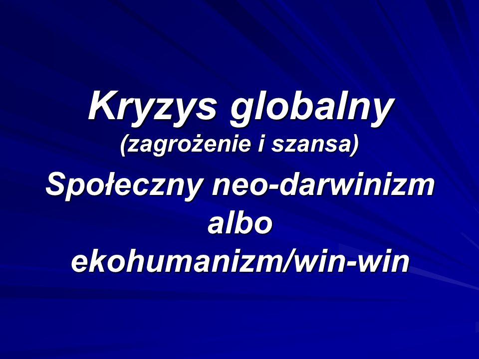 Kryzys globalny (zagrożenie i szansa) Społeczny neo-darwinizm albo ekohumanizm/win-win