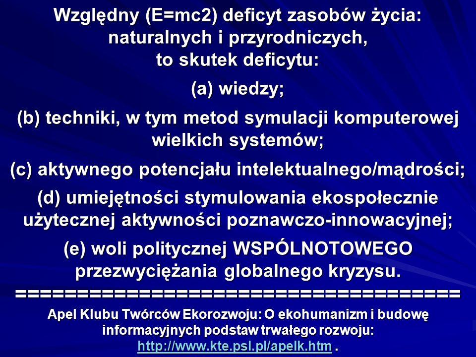Względny (E=mc2) deficyt zasobów życia: naturalnych i przyrodniczych, to skutek deficytu: (a) wiedzy; (b) techniki, w tym metod symulacji komputerowej wielkich systemów; (c) aktywnego potencjału intelektualnego/mądrości; (d) umiejętności stymulowania ekospołecznie użytecznej aktywności poznawczo-innowacyjnej; (e) woli politycznej WSPÓLNOTOWEGO przezwyciężania globalnego kryzysu.