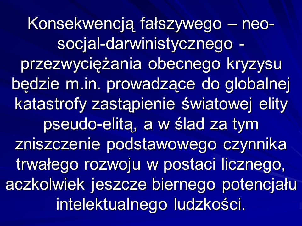 Konsekwencją fałszywego – neo-socjal-darwinistycznego - przezwyciężania obecnego kryzysu będzie m.in.